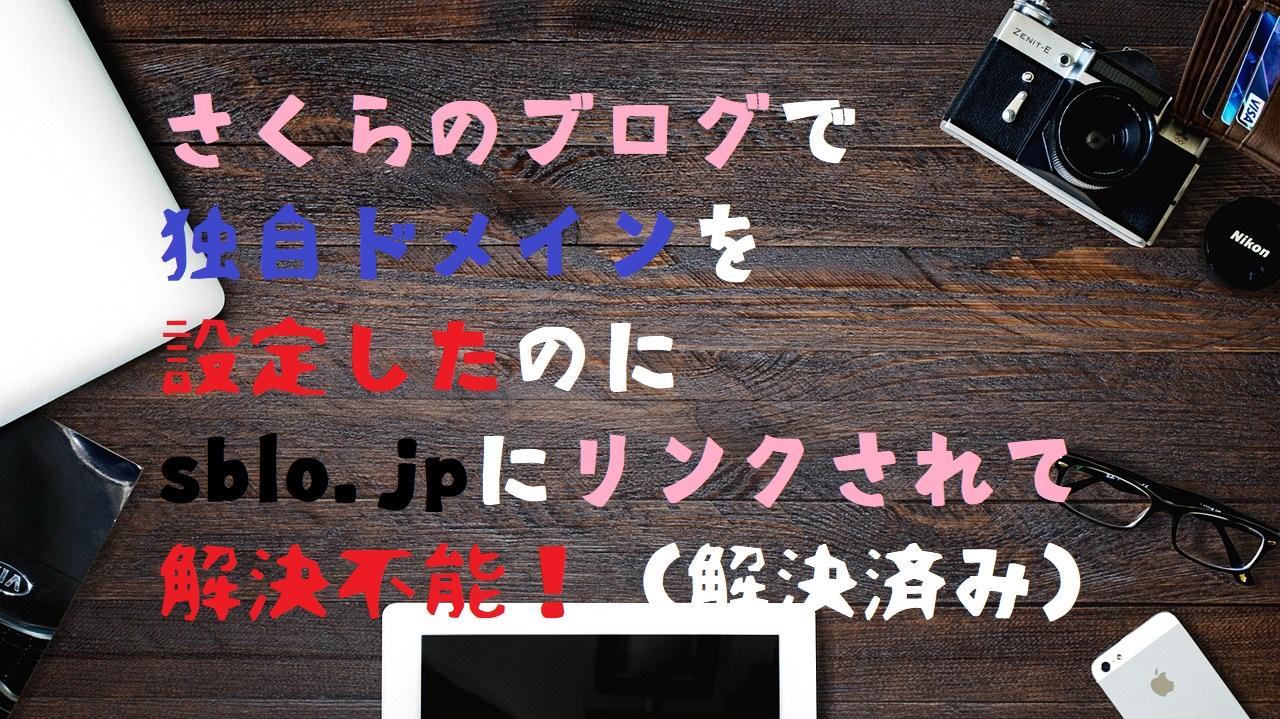 ノートパソコンとパソコンデスクの背景に「さくらのブログで独自ドメインを設定したのにsblo.jpにリンクされて解決不能!(解決済み)」の文字